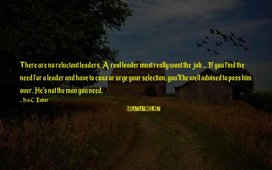 If You're A Real Man Sayings By Ira C. Eaker: There are no reluctant leaders. A real leader must really want the job ... If