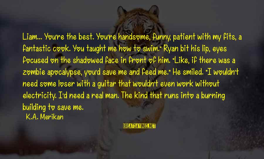 If You're A Real Man Sayings By K.A. Merikan: Liam... You're the best. You're handsome, funny, patient with my fits, a fantastic cook. You