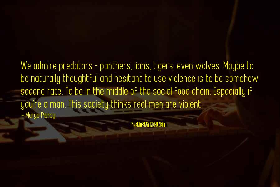 If You're A Real Man Sayings By Marge Piercy: We admire predators - panthers, lions, tigers, even wolves. Maybe to be naturally thoughtful and
