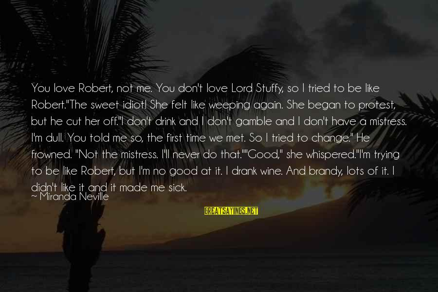 If You're A Real Man Sayings By Miranda Neville: You love Robert, not me. You don't love Lord Stuffy, so I tried to be