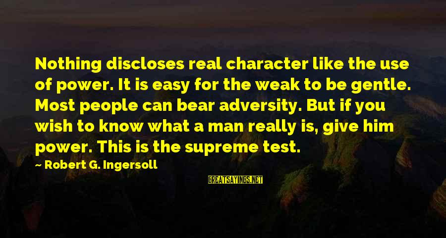 If You're A Real Man Sayings By Robert G. Ingersoll: Nothing discloses real character like the use of power. It is easy for the weak