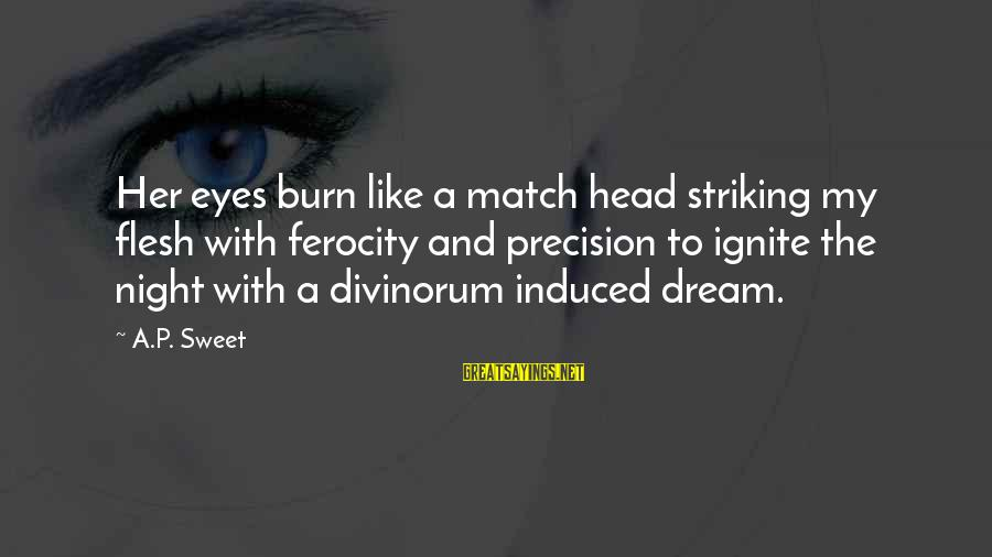 Ignite A Fire Sayings By A.P. Sweet: Her eyes burn like a match head striking my flesh with ferocity and precision to