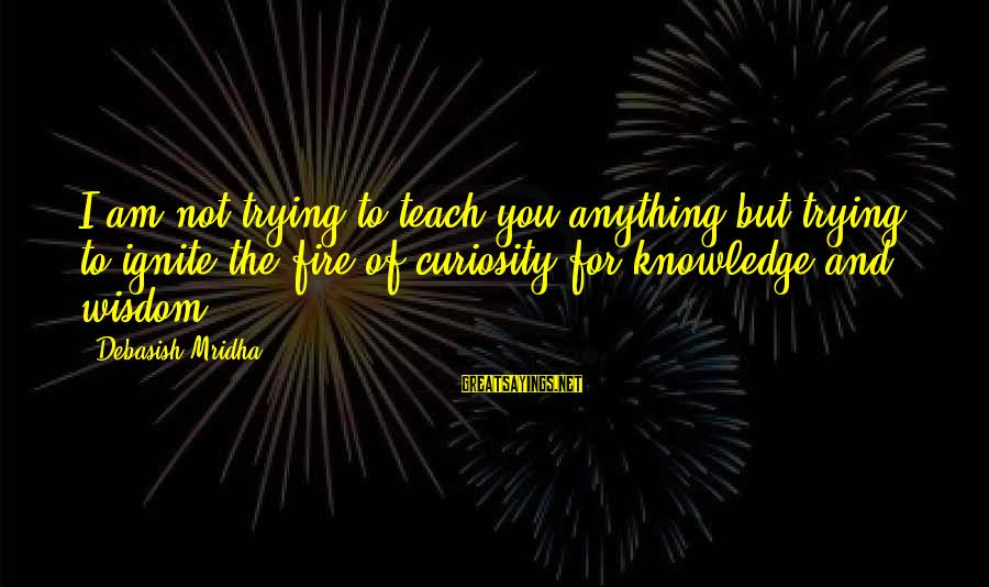 Ignite A Fire Sayings By Debasish Mridha: I am not trying to teach you anything but trying to ignite the fire of