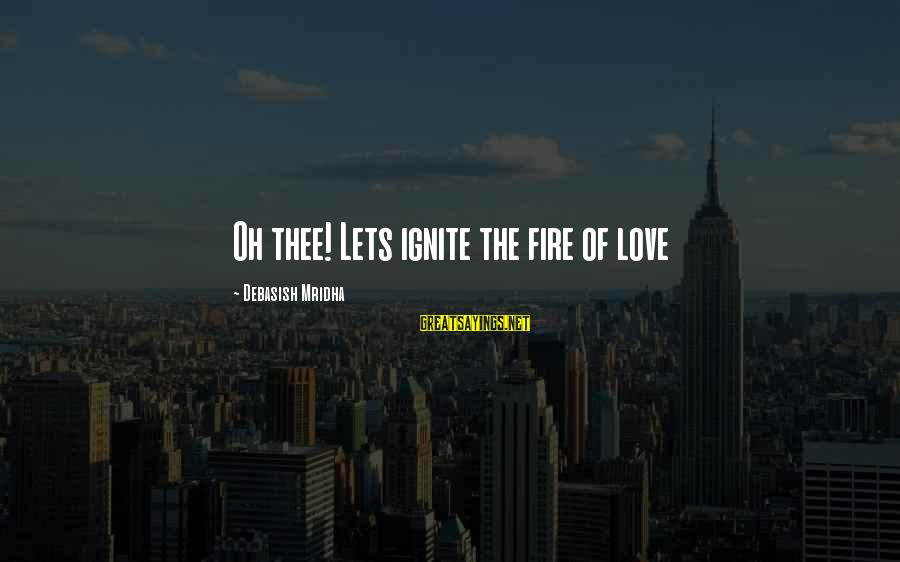 Ignite A Fire Sayings By Debasish Mridha: Oh thee! Lets ignite the fire of love
