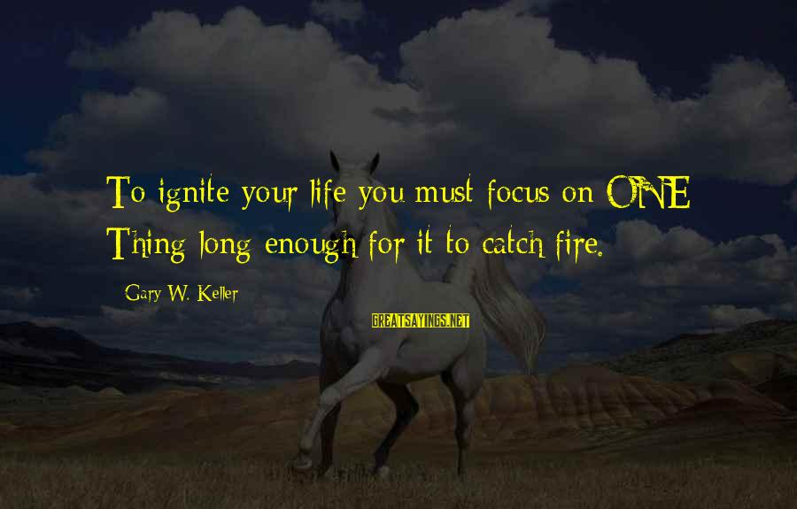 Ignite A Fire Sayings By Gary W. Keller: To ignite your life you must focus on ONE Thing long enough for it to