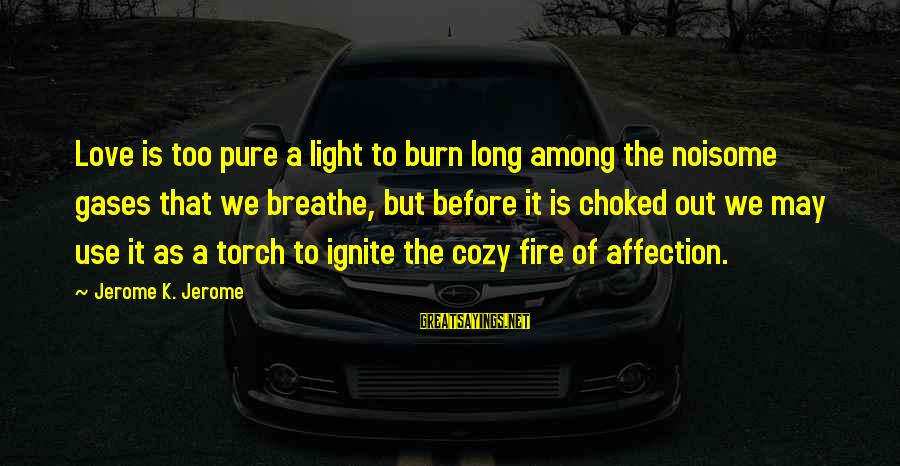 Ignite A Fire Sayings By Jerome K. Jerome: Love is too pure a light to burn long among the noisome gases that we