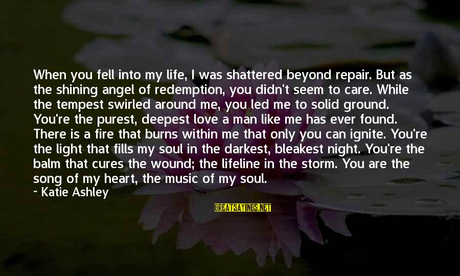 Ignite A Fire Sayings By Katie Ashley: When you fell into my life, I was shattered beyond repair. But as the shining