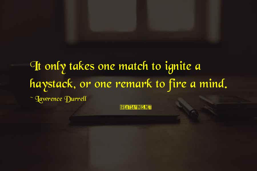 Ignite A Fire Sayings By Lawrence Durrell: It only takes one match to ignite a haystack, or one remark to fire a