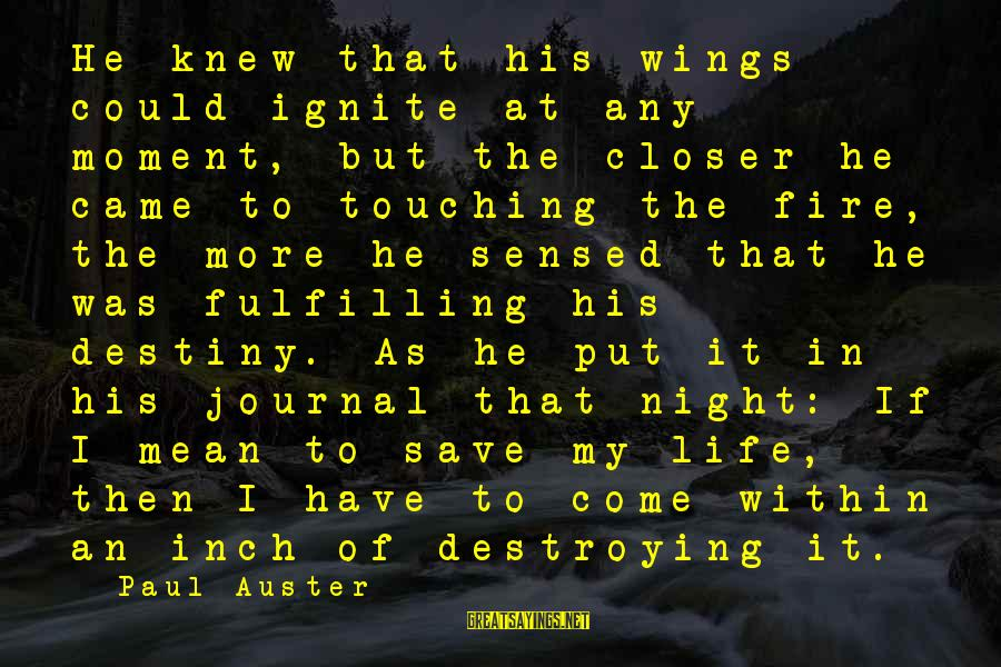 Ignite A Fire Sayings By Paul Auster: He knew that his wings could ignite at any moment, but the closer he came