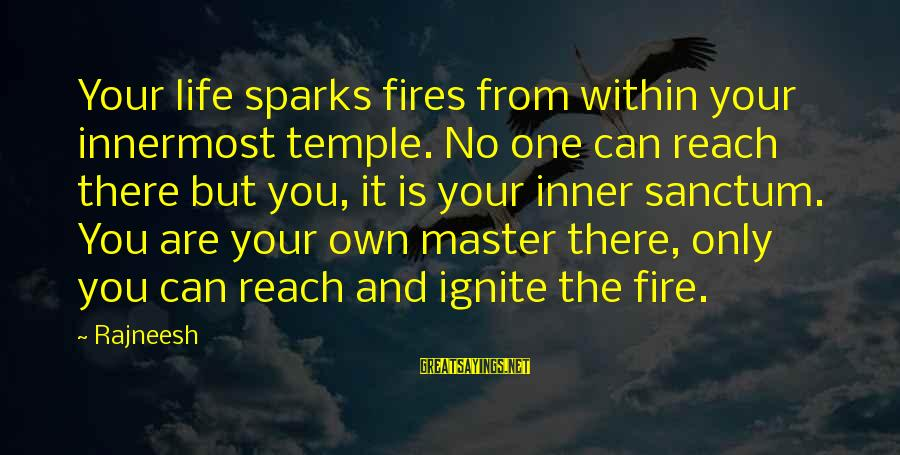 Ignite A Fire Sayings By Rajneesh: Your life sparks fires from within your innermost temple. No one can reach there but