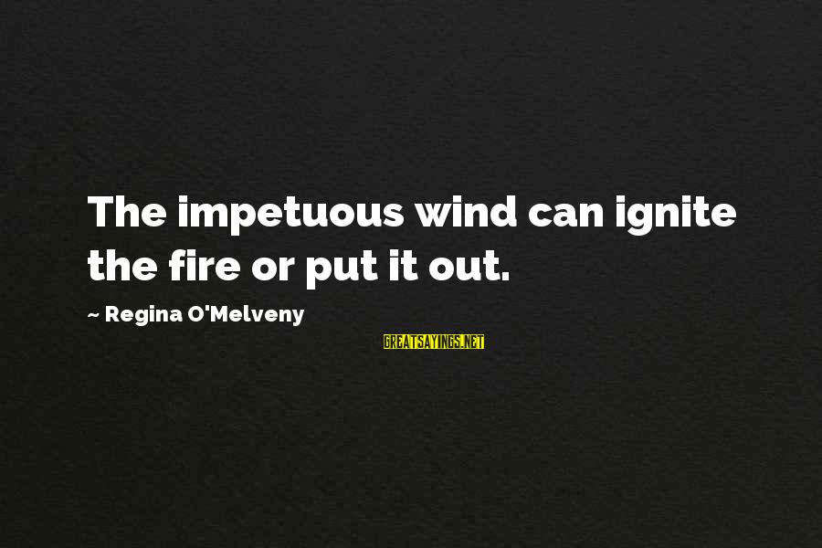 Ignite A Fire Sayings By Regina O'Melveny: The impetuous wind can ignite the fire or put it out.