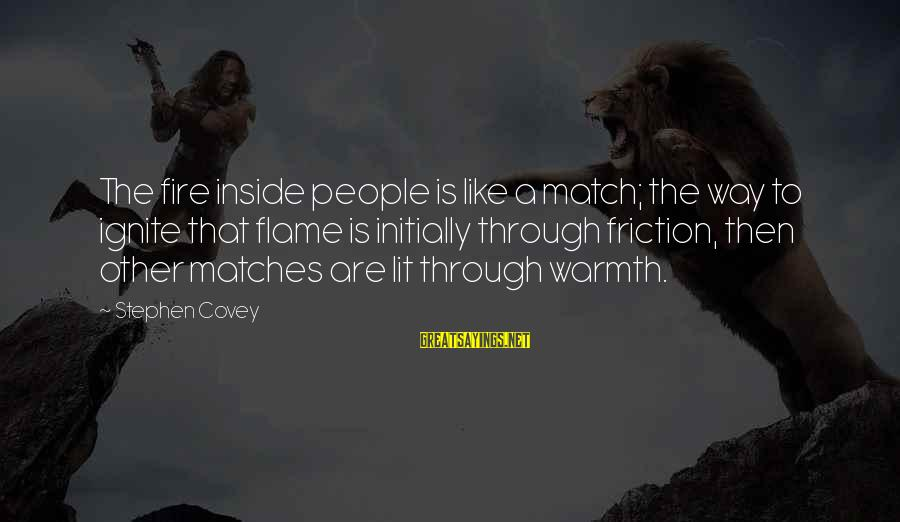 Ignite A Fire Sayings By Stephen Covey: The fire inside people is like a match; the way to ignite that flame is