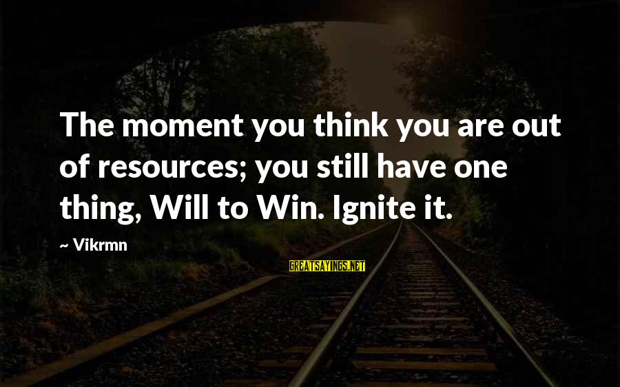 Ignite Motivational Sayings By Vikrmn: The moment you think you are out of resources; you still have one thing, Will