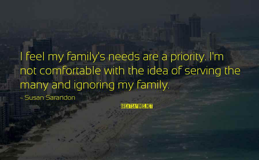 Ignoring Your Family Sayings By Susan Sarandon: I feel my family's needs are a priority. I'm not comfortable with the idea of
