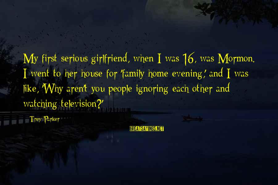 Ignoring Your Family Sayings By Trey Parker: My first serious girlfriend, when I was 16, was Mormon. I went to her house
