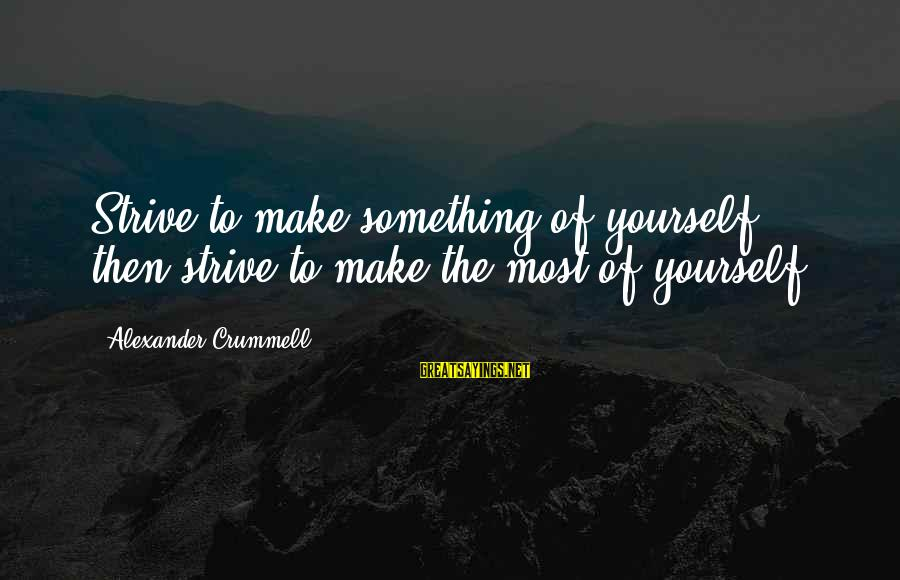 Ik Tera Sahara Sayings By Alexander Crummell: Strive to make something of yourself, then strive to make the most of yourself.