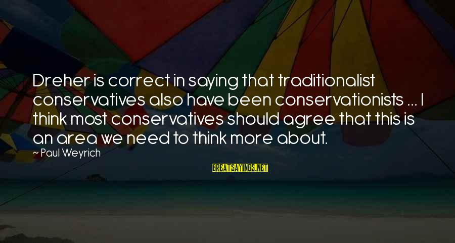 Ik Tera Sahara Sayings By Paul Weyrich: Dreher is correct in saying that traditionalist conservatives also have been conservationists ... I think