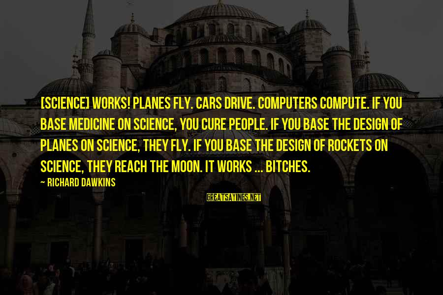 Ik Tera Sahara Sayings By Richard Dawkins: [Science] works! Planes fly. Cars drive. Computers compute. If you base medicine on science, you
