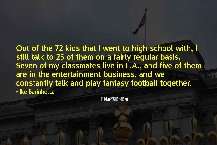 Ike Barinholtz Sayings: Out of the 72 kids that I went to high school with, I still talk