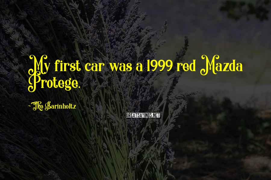 Ike Barinholtz Sayings: My first car was a 1999 red Mazda Protege.