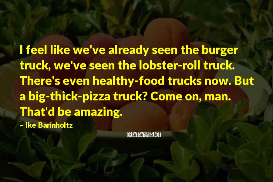 Ike Barinholtz Sayings: I feel like we've already seen the burger truck, we've seen the lobster-roll truck. There's