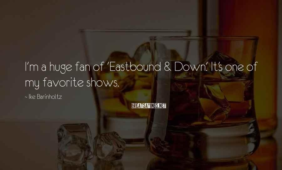 Ike Barinholtz Sayings: I'm a huge fan of 'Eastbound & Down.' It's one of my favorite shows.