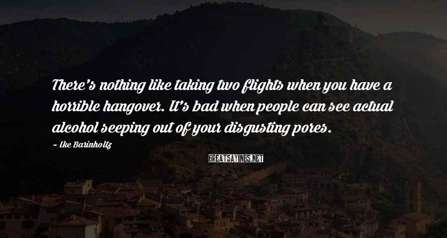 Ike Barinholtz Sayings: There's nothing like taking two flights when you have a horrible hangover. It's bad when