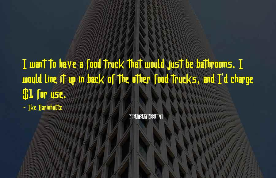 Ike Barinholtz Sayings: I want to have a food truck that would just be bathrooms. I would line