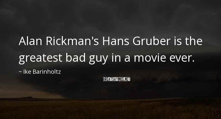 Ike Barinholtz Sayings: Alan Rickman's Hans Gruber is the greatest bad guy in a movie ever.