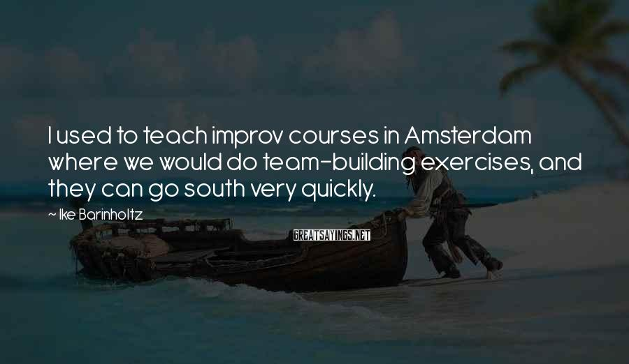 Ike Barinholtz Sayings: I used to teach improv courses in Amsterdam where we would do team-building exercises, and