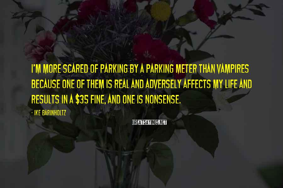 Ike Barinholtz Sayings: I'm more scared of parking by a parking meter than vampires because one of them