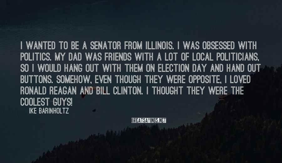 Ike Barinholtz Sayings: I wanted to be a senator from Illinois. I was obsessed with politics. My dad