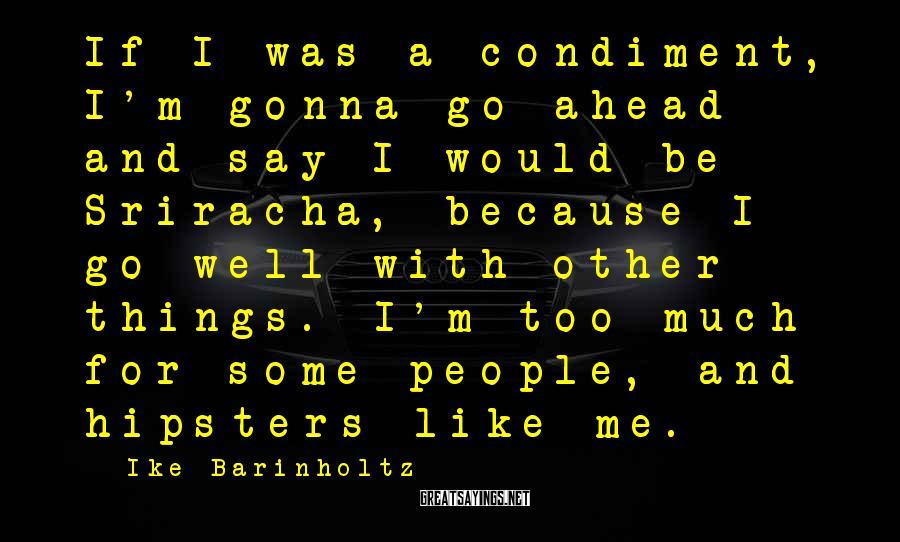 Ike Barinholtz Sayings: If I was a condiment, I'm gonna go ahead and say I would be Sriracha,