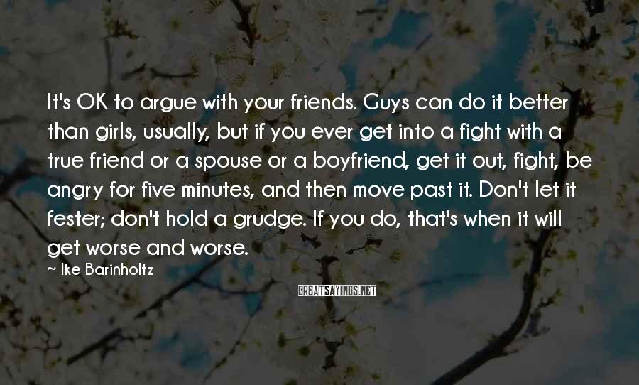 Ike Barinholtz Sayings: It's OK to argue with your friends. Guys can do it better than girls, usually,
