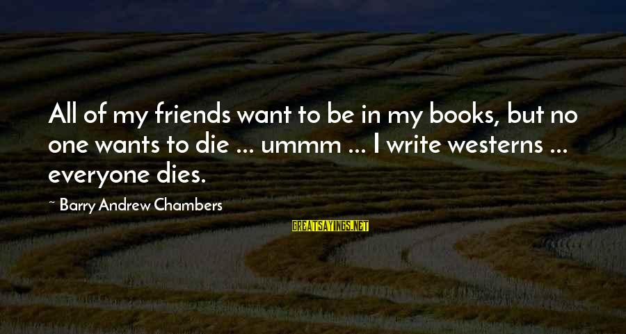 Il Divo Sayings By Barry Andrew Chambers: All of my friends want to be in my books, but no one wants to