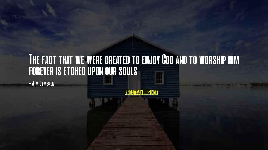 Il Divo Sayings By Jim Cymbala: The fact that we were created to enjoy God and to worship him forever is