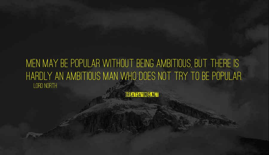 Il Divo Sayings By Lord North: Men may be popular without being ambitious, but there is hardly an ambitious man who