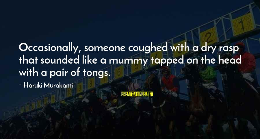Iliad Fagles Sayings By Haruki Murakami: Occasionally, someone coughed with a dry rasp that sounded like a mummy tapped on the