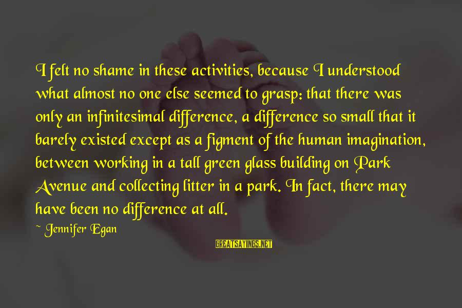 Iliad Fagles Sayings By Jennifer Egan: I felt no shame in these activities, because I understood what almost no one else