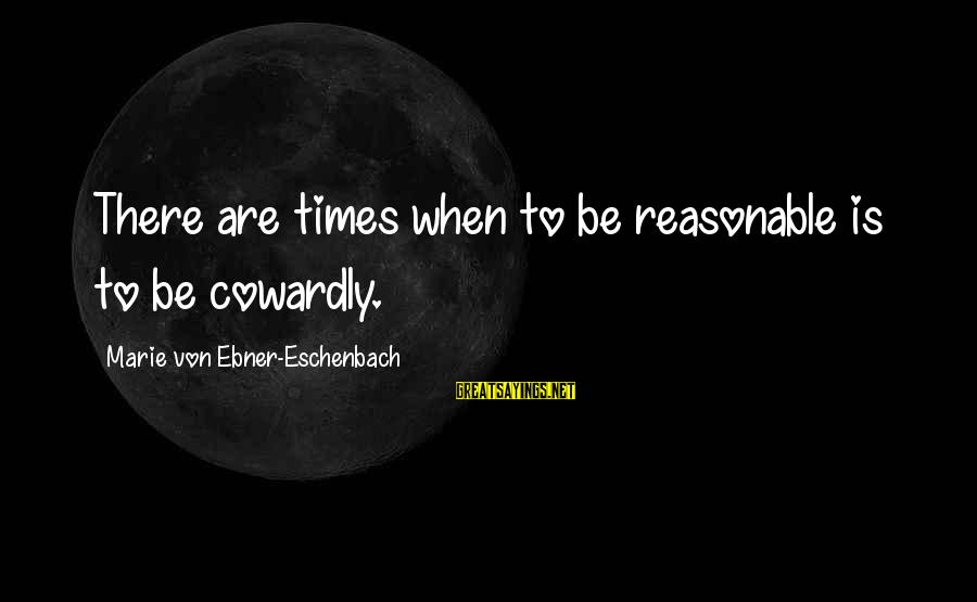 Iliad Fagles Sayings By Marie Von Ebner-Eschenbach: There are times when to be reasonable is to be cowardly.