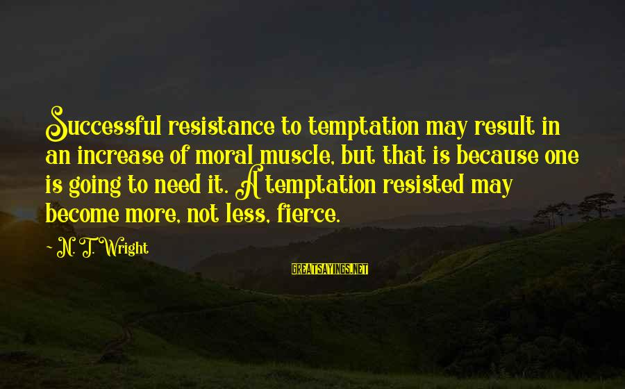 Iliad Fagles Sayings By N. T. Wright: Successful resistance to temptation may result in an increase of moral muscle, but that is