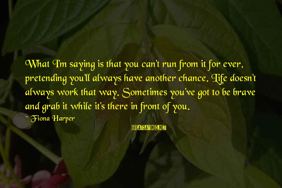 Iliums Sayings By Fiona Harper: What I'm saying is that you can't run from it for ever, pretending you'll always