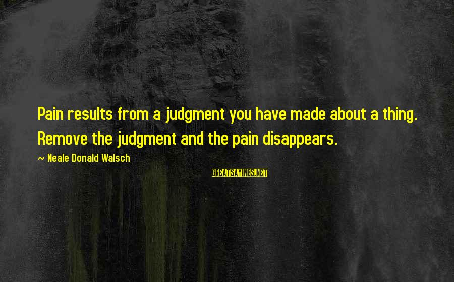Iliums Sayings By Neale Donald Walsch: Pain results from a judgment you have made about a thing. Remove the judgment and