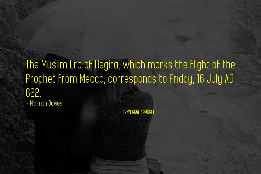 Iliums Sayings By Norman Davies: The Muslim Era of Hegira, which marks the flight of the Prophet from Mecca, corresponds