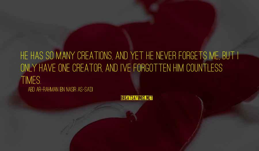 I'll Never Forget Him Sayings By Abd Ar-Rahman Ibn Nasir As-Sa'di: He has so many creations, and yet He never forgets me, but I only have