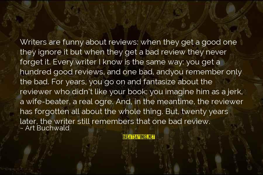 I'll Never Forget Him Sayings By Art Buchwald: Writers are funny about reviews: when they get a good one they ignore it but