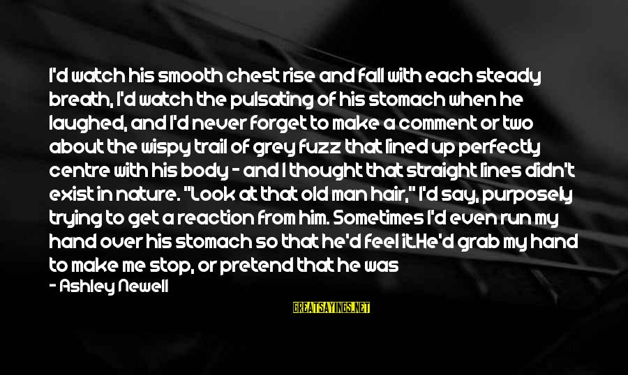 I'll Never Forget Him Sayings By Ashley Newell: I'd watch his smooth chest rise and fall with each steady breath, I'd watch the