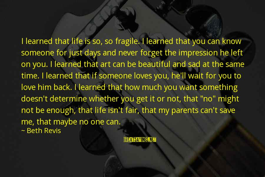 I'll Never Forget Him Sayings By Beth Revis: I learned that life is so, so fragile. I learned that you can know someone