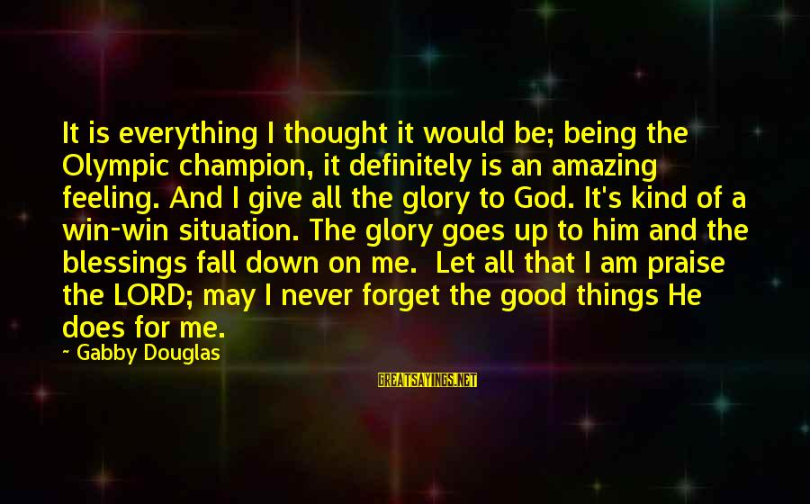 I'll Never Forget Him Sayings By Gabby Douglas: It is everything I thought it would be; being the Olympic champion, it definitely is