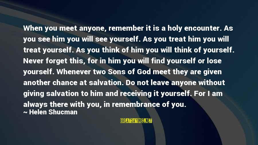 I'll Never Forget Him Sayings By Helen Shucman: When you meet anyone, remember it is a holy encounter. As you see him you